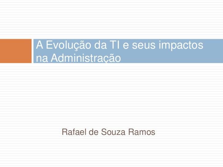 Rafael de Souza Ramos<br />A Evolução da TI e seus impactos na Administração<br />