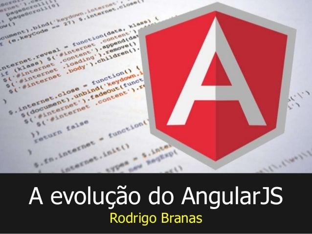 A evolução do AngularJS Rodrigo Branas