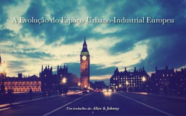 A Evolução do Espaço Urbano-Industrial Europeu  Um trabalho de: Alice & Johnny  1