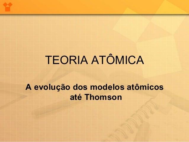 TEORIA ATÔMICAA evolução dos modelos atômicos          até Thomson