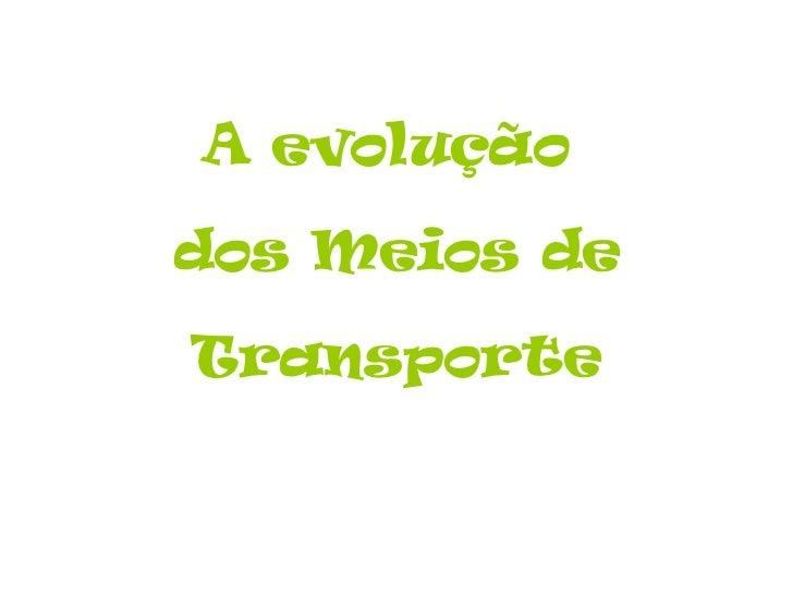 A evolução  dos Meios de Transporte