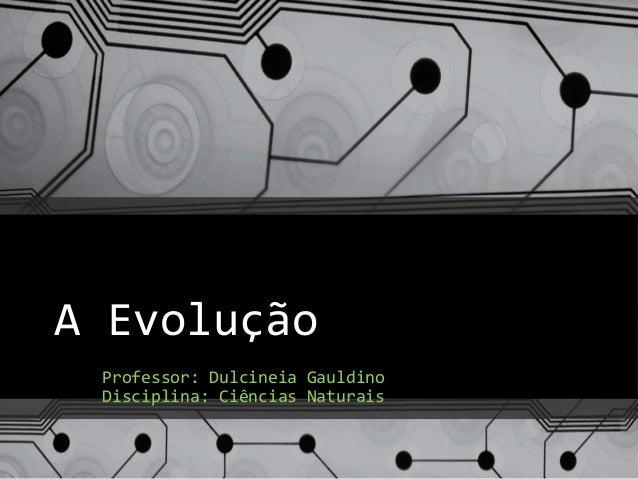 A Evolução Professor: Dulcineia Gauldino Disciplina: Ciências Naturais