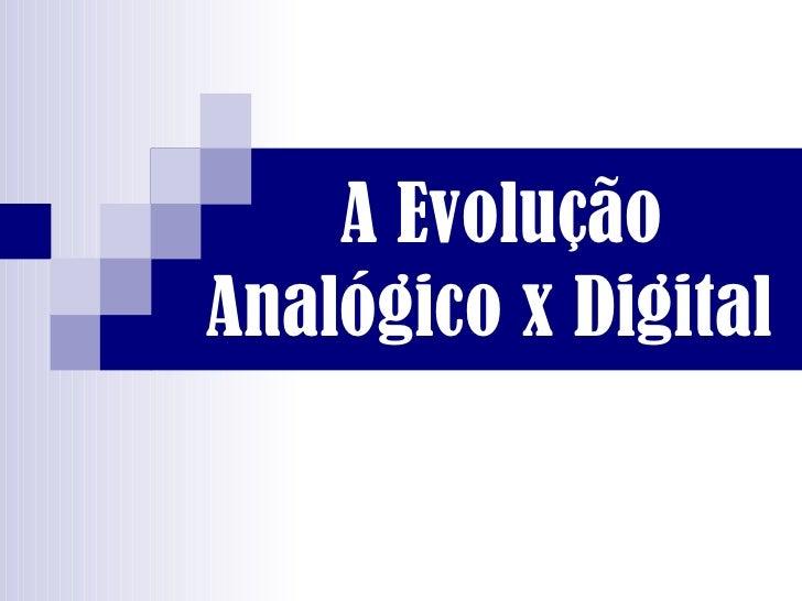 A Evolução  Analógico x Digital