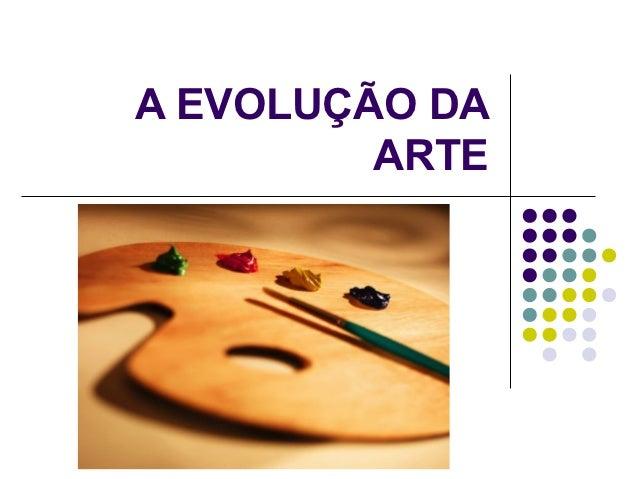 A EVOLUÇÃO DA         ARTE