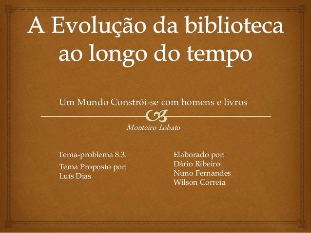 Um Mundo Constrói-se com homens e livros Monteiro Lobato Tema-problema 8.3. Tema Proposto por: Luís Dias Elaborado por: Dá...