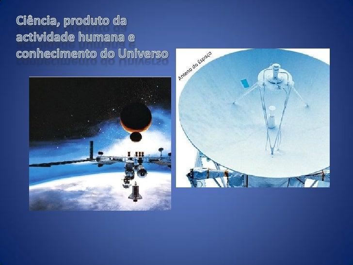 Hoje a Ciência…          A Ciência é uma busca do conhecimento acerca do Universo e domodo com este funciona. É uma busca ...