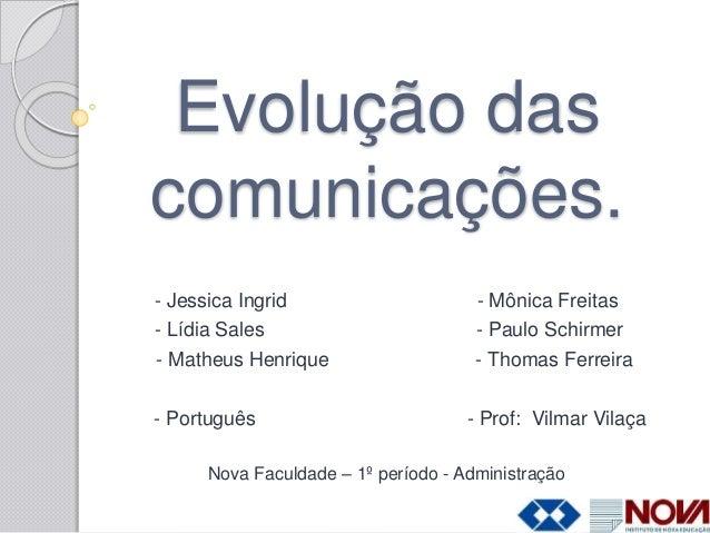 Evolução das comunicações. - Jessica Ingrid - Mônica Freitas - Lídia Sales - Paulo Schirmer - Matheus Henrique - Thomas Fe...