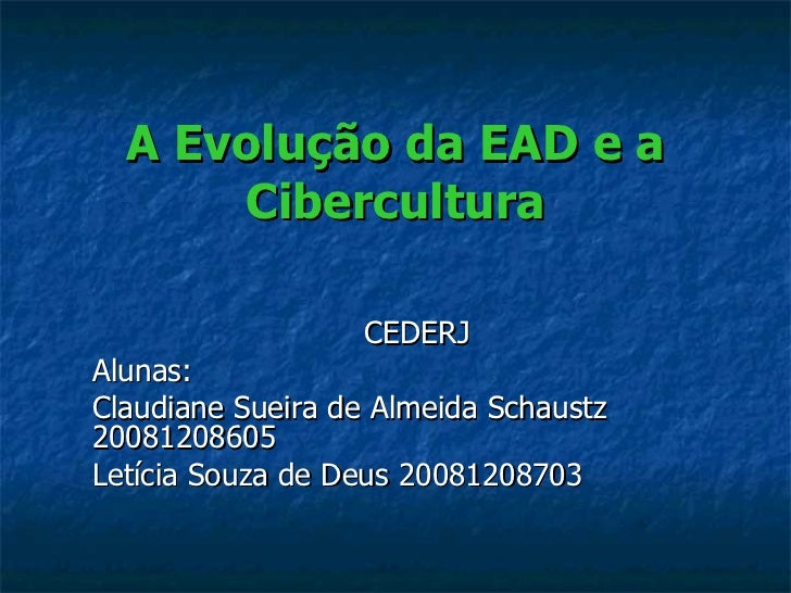 A Evolução da EAD e a Cibercultura CEDERJ Alunas: Claudiane Sueira de Almeida Schaustz 20081208605 Letícia Souza de Deus 2...