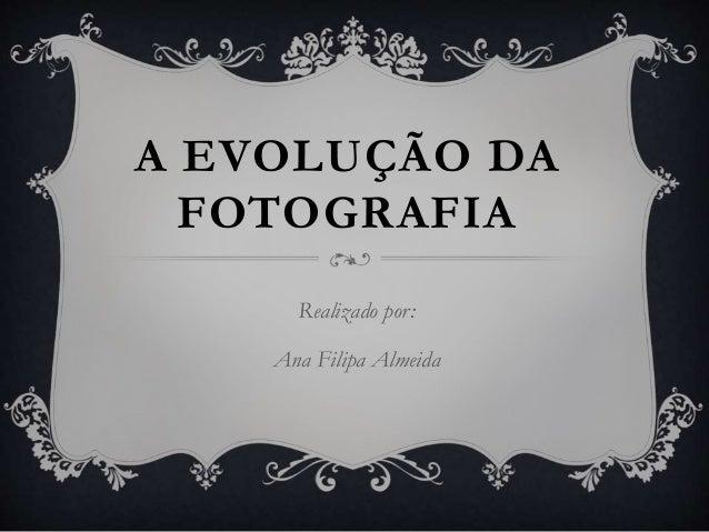 A EVOLUÇÃO DA FOTOGRAFIA Realizado por: Ana Filipa Almeida