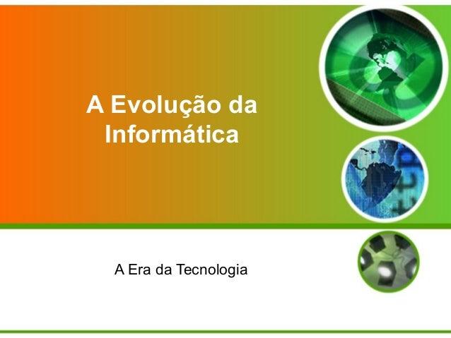 A Evolução da Informática  A Era da Tecnologia