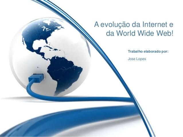 A evolução da Internet eda World Wide Web!Trabalho elaborado por:Jose Lopes