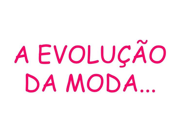 A EVOLUÇÃO DA MODA...
