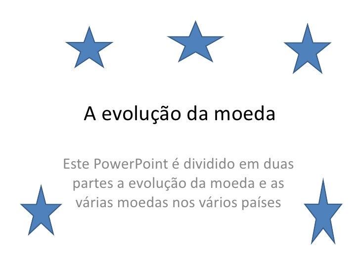 A evolução da moeda Este PowerPoint é dividido em duas partes a evolução da moeda e as várias moedas nos vários países