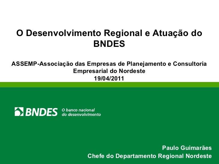 O Desenvolvimento Regional e Atuação do BNDES ASSEMP-Associação das Empresas de Planejamento e Consultoria Empresarial do ...