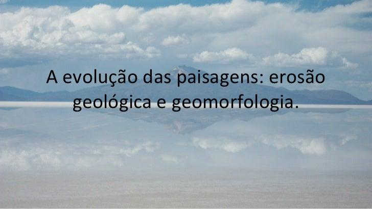 A evolução das paisagens: erosão   geológica e geomorfologia.