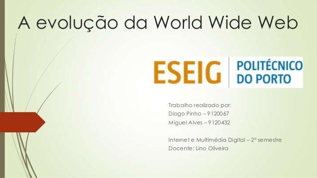 A evolução da World Wide Web Trabalho realizado por: Diogo Pinho – 9120067 Miguel Alves – 9120432 Internet e Multimédia Di...