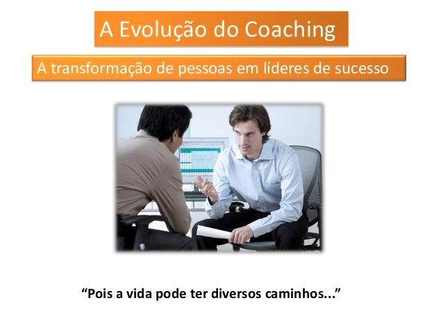"""A Evolução do CoachingA transformação de pessoas em líderes de sucesso      """"Pois a vida pode ter diversos caminhos..."""""""