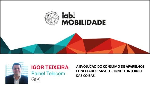 A EVOLUÇÃO DO CONSUMO DE APARELHOS CONECTADOS: SMARTPHONES E INTERNET DAS COISAS. IGOR TEIXEIRA Painel Telecom GfK