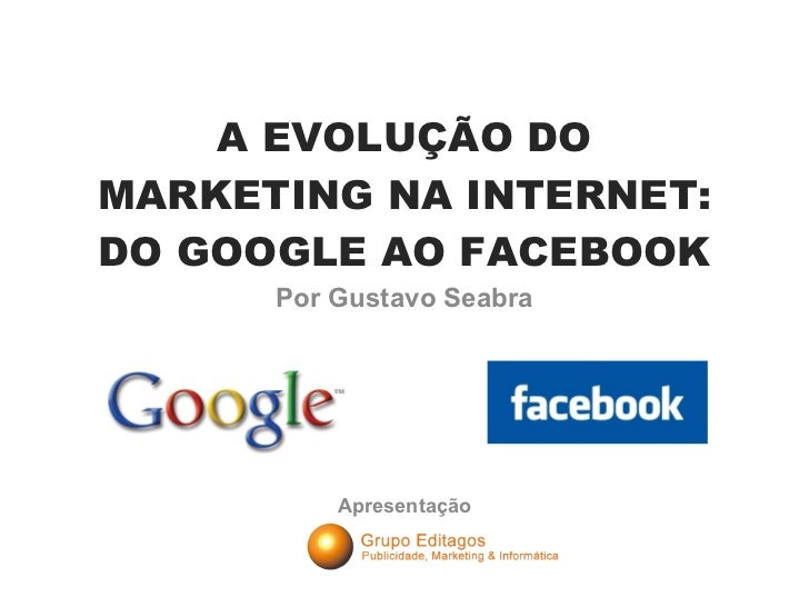 A EVOLUÇÃO DO MARKETING NA INTERNET: DO GOOGLE AO FACEBOOK Por Gustavo Seabra Apresentação