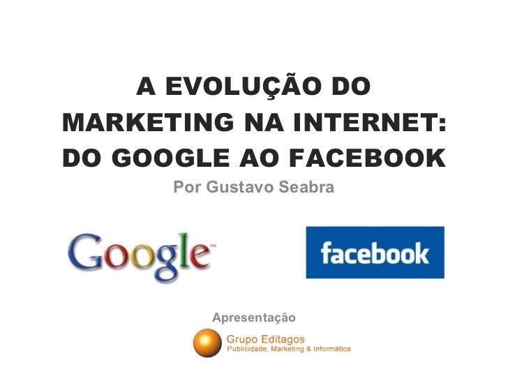 A EVOLUÇÃO DO MARKETING NA INTERNET: DO GOOGLE AO FACEBOOK Por Gustavo Seabra Apresentação