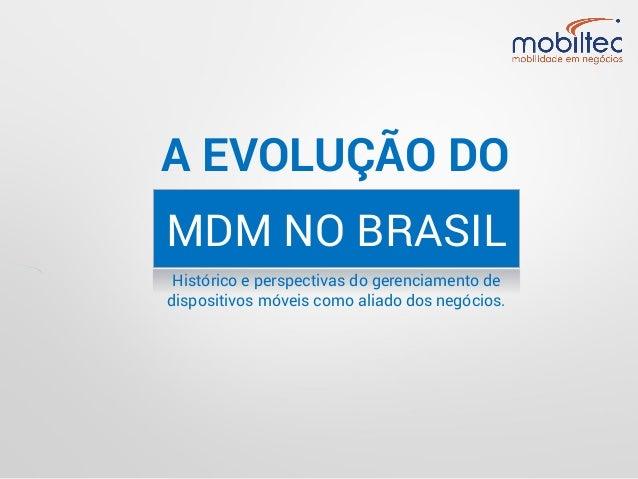 A EVOLUÇÃO DO MDM NO BRASIL Histórico e perspectivas do gerenciamento de dispositivos móveis como aliado dos negócios.