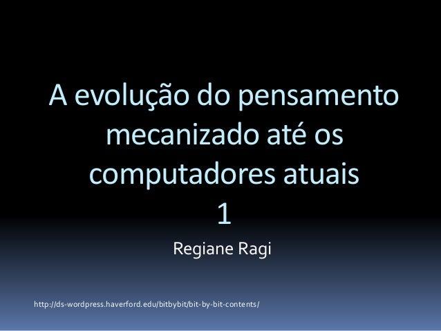 A evolução do pensamento mecanizado até os computadores atuais 1 Regiane Ragi http://ds-wordpress.haverford.edu/bitbybit/b...