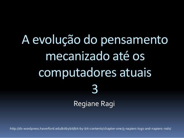 A evolução do pensamento mecanizado até os computadores atuais 3 Regiane Ragi http://ds-wordpress.haverford.edu/bitbybit/b...