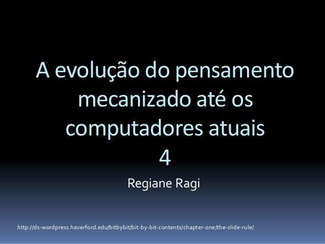 A evolução do pensamento mecanizado até os computadores atuais 4 Regiane Ragi http://ds-wordpress.haverford.edu/bitbybit/b...