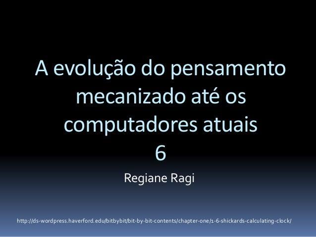 A evolução do pensamento mecanizado até os computadores atuais 6 Regiane Ragi http://ds-wordpress.haverford.edu/bitbybit/b...