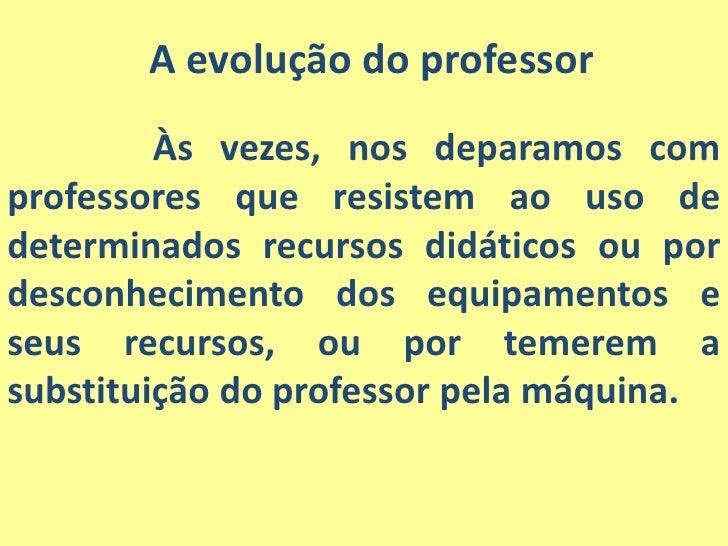 A evolução do professor<br />Às vezes, nos deparamos com professores que resistem ao uso de determinados recursos didáti...