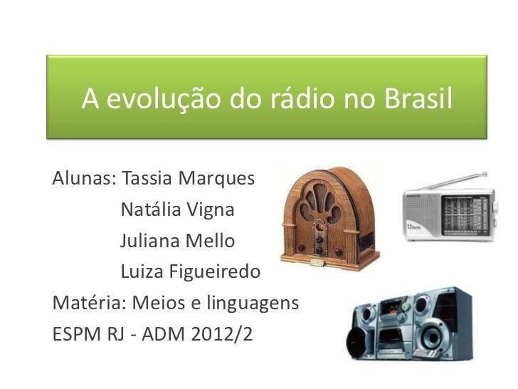 A evolução do rádio no BrasilAlunas: Tassia Marques        Natália Vigna        Juliana Mello        Luiza FigueiredoMatér...