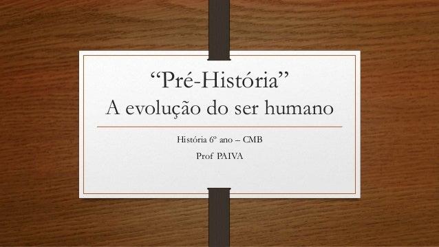 """""""Pré-História"""" A evolução do ser humano História 6º ano – CMB Prof PAIVA"""