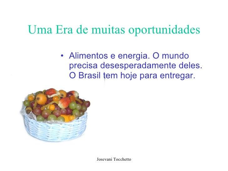 Uma Era de muitas oportunidades <ul><li>Alimentos e energia. O mundo precisa desesperadamente deles. O Brasil tem hoje par...