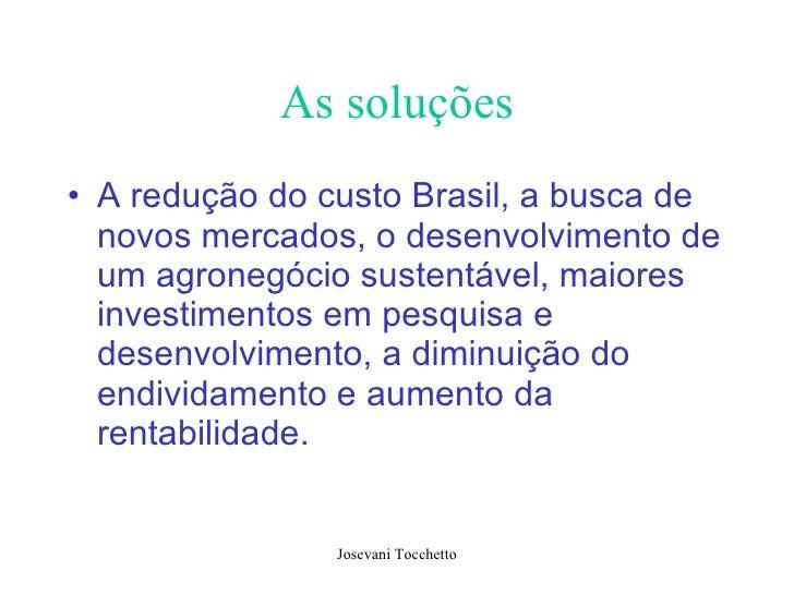 As soluções <ul><li>A redução do custo Brasil, a busca de novos mercados, o desenvolvimento de um agronegócio sustentável,...