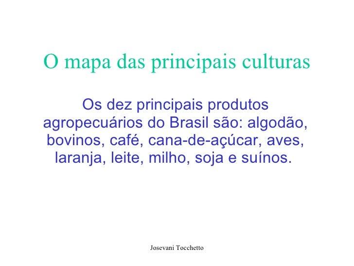 O mapa das principais culturas Os dez principais produtos agropecuários do Brasil são: algodão, bovinos, café, cana-de-açú...