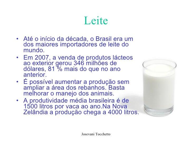 Leite <ul><li>Até o início da década, o Brasil era um dos maiores importadores de leite do mundo.  </li></ul><ul><li>Em 20...
