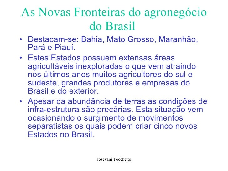 As Novas Fronteiras do agronegócio do Brasil   <ul><li>Destacam-se: Bahia, Mato Grosso, Maranhão, Pará e Piauí. </li></ul>...