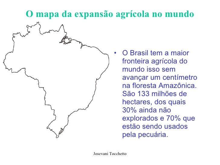 O mapa da expansão agrícola no mundo <ul><li>O Brasil tem a maior fronteira agrícola do mundo isso sem avançar um centímet...