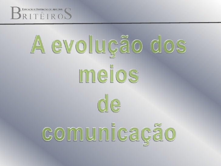 A evolução dos meios <br />de comunicação <br />