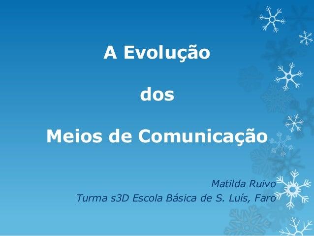 A Evolução dos  Meios de Comunicação Matilda Ruivo Turma s3D Escola Básica de S. Luís, Faro