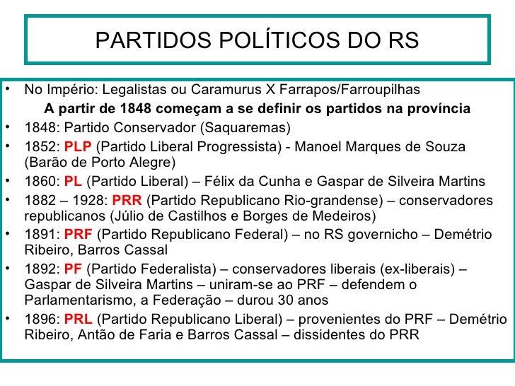 PARTIDOS POLÍTICOS DO RS <ul><li>No Império: Legalistas ou Caramurus X Farrapos/Farroupilhas </li></ul><ul><li>A partir de...