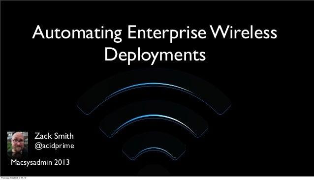 Automating Enterprise Wireless Deployments Macsysadmin 2013 Zack Smith @acidprime Thursday, September 19, 13