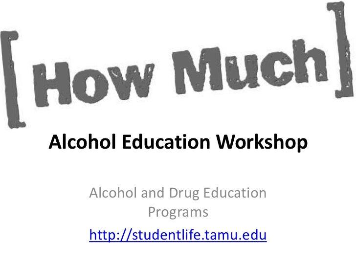Alcohol Education Workshop    Alcohol and Drug Education              Programs    http://studentlife.tamu.edu