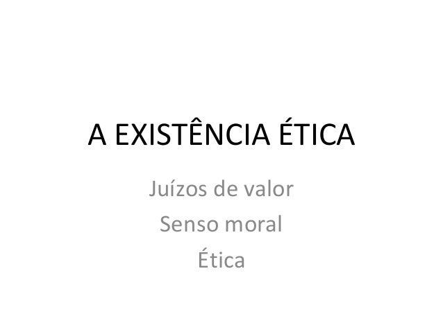 A EXISTÊNCIA ÉTICA Juízos de valor Senso moral Ética