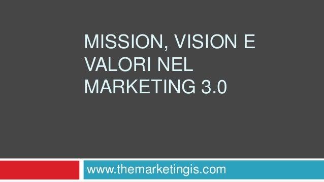 MISSION, VISION E VALORI NEL MARKETING 3.0 www.themarketingis.com