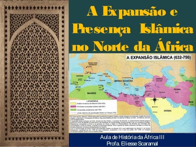 AE xpansão e P resença Islâmica no Norte da África (séculos VII-XII):  Aula de História da África III Profa. Eliesse Scara...