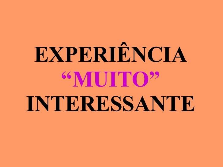 """EXPERIÊNCIA """" MUITO"""" INTERESSANTE"""