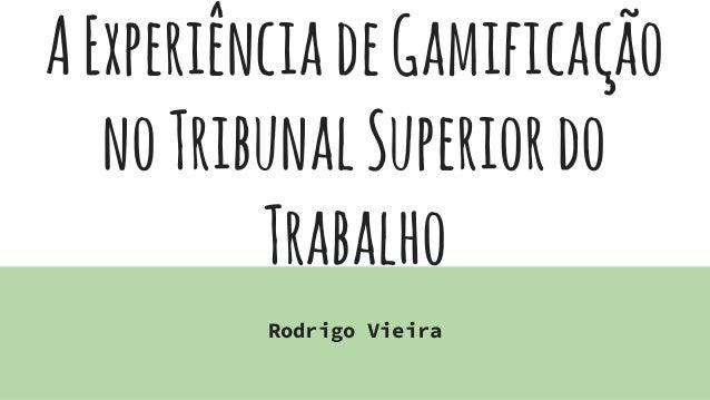 AExperiênciadeGamificação noTribunalSuperiordo Trabalho Rodrigo Vieira