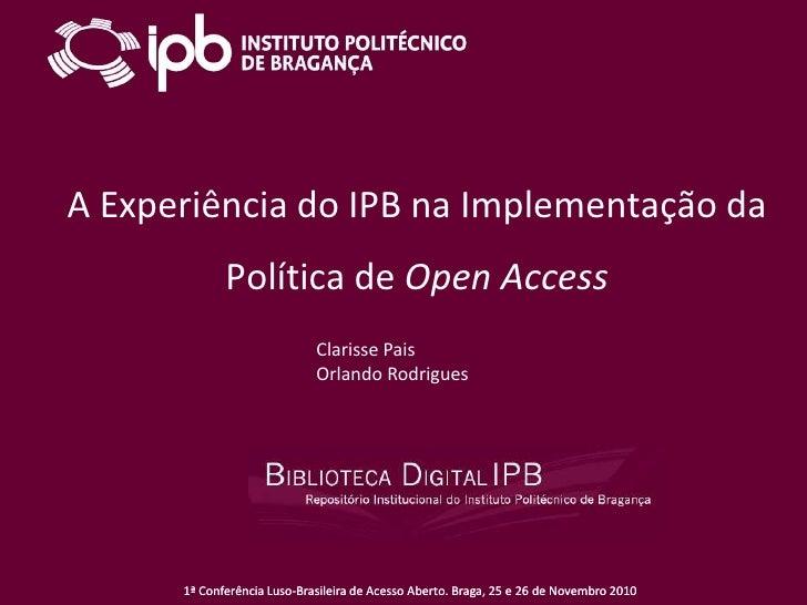 A Experiência do IPB na Implementação da Política de Open Access<br />Clarisse Pais<br />Orlando Rodrigues<br />