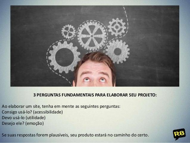 3 PERGUNTAS FUNDAMENTAIS PARA ELABORAR SEU PROJETO: Ao elaborar um site, tenha em mente as seguintes perguntas: Consigo us...